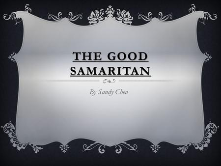 "THE GOOD SAMARITAN By Sandy Chen. The Good Samaritan is a story Jesus told to a lawyer. One day the lawyer came up to Jesus and asked ""How do you receive."