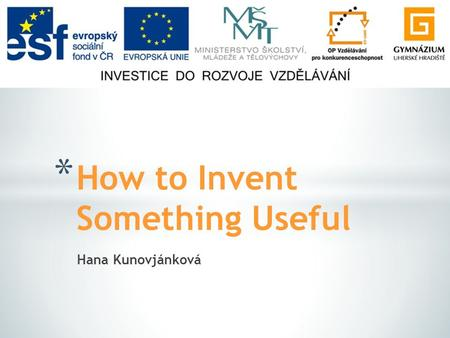 Hana Kunovjánková * How to Invent Something Useful.