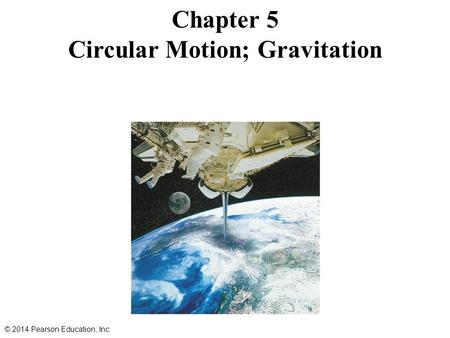 Chapter 5 Circular Motion; Gravitation © 2014 Pearson Education, Inc.
