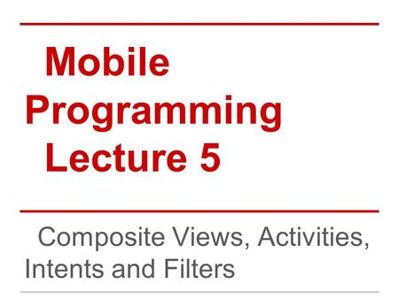Mobile Programming Lecture 5 Composite Views, Activities, Intents and Filters.