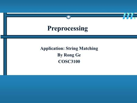 Preprocessing Application: String Matching By Rong Ge COSC3100.