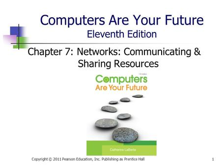Computers Are Your Future Eleventh Edition Chapter 7: Networks: Communicating & Sharing Resources Copyright © 2011 Pearson Education, Inc. Publishing as.