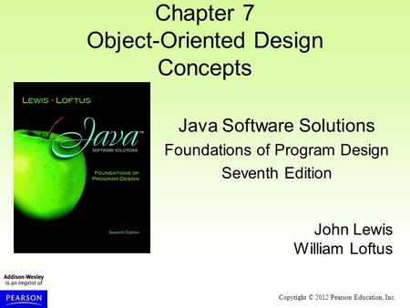 Copyright © 2012 Pearson Education, Inc. Chapter 7 Object-Oriented Design Concepts Java Software Solutions Foundations of Program Design Seventh Edition.