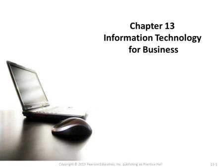 13-1 Copyright © 2013 Pearson Education, Inc. publishing as Prentice Hall Chapter 13 Information Technology for Business.
