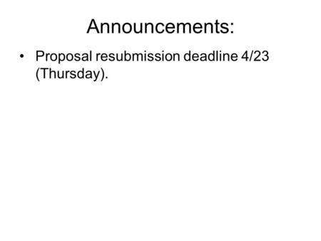 Announcements: Proposal resubmission deadline 4/23 (Thursday).