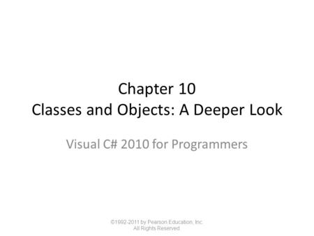 Chapter 10 Classes and Objects: A Deeper Look Visual C# 2010 for Programmers ©1992-2011 by Pearson Education, Inc. All Rights Reserved.