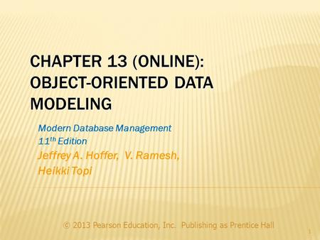 CHAPTER 13 (ONLINE): OBJECT-ORIENTED DATA MODELING © 2013 Pearson Education, Inc. Publishing as Prentice Hall 1 Modern Database Management 11 th Edition.