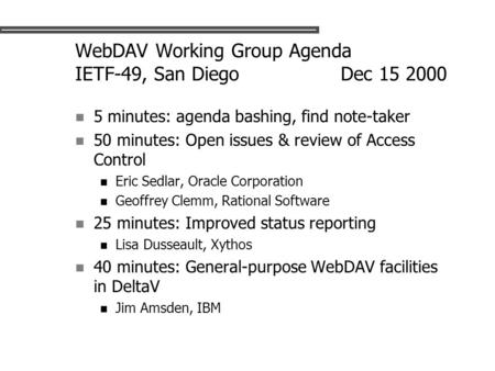 WebDAV Working Group Agenda IETF-49, San Diego Dec 15 2000 5 minutes: agenda bashing, find note-taker 50 minutes: Open issues & review of Access Control.