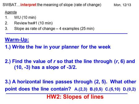 SWBAT…interpret the meaning of slope (rate of change) Mon, 12/13 Agenda 1.WU (10 min) 2.Review hw#1 (10 min) 3.Slope as rate of change – 4 examples (25.