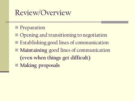 Review/Overview Preparation Opening and transitioning to negotiation Establishing good lines of communication Maintaining good lines of communication (even.