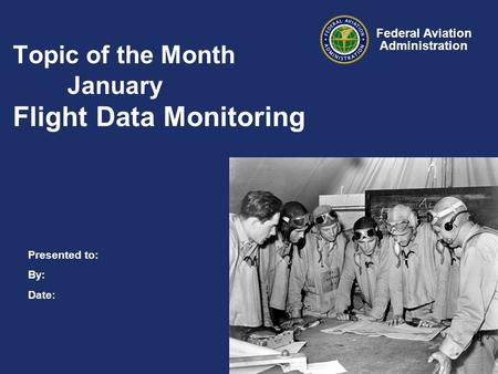 Presented to: By: Date: Federal Aviation Administration Topic of the Month January Flight Data Monitoring.
