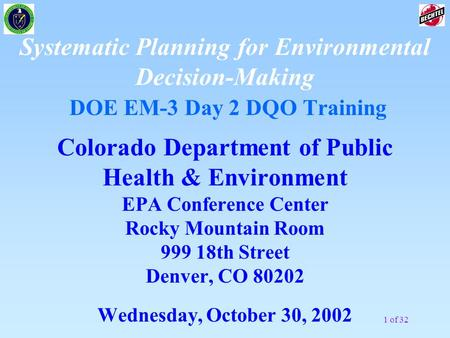 1 of 32 Systematic Planning for Environmental Decision-Making DOE EM-3 Day 2 DQO Training Colorado Department of Public Health & Environment EPA Conference.