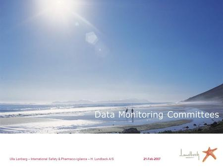 Ulla Lønberg – International Safety & Pharmacovigilance – H. Lundbeck A/S21-Feb-2007 Data Monitoring Committees.