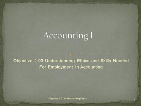 Objective 1.03 Understanding Ethics and Skills Needed For Employment In Accounting 1 Objective 1.03 Understanding Ethics.