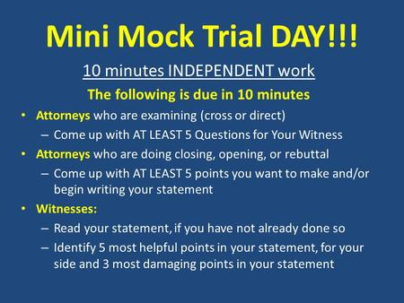 Mini Mock Trial DAY!!! 10 minutes INDEPENDENT work The following is due in 10 minutes Attorneys who are examining (cross or direct) – Come up with AT LEAST.
