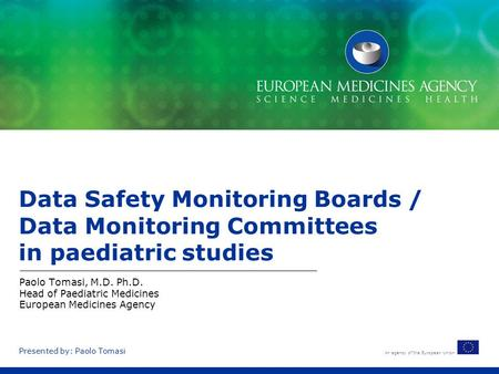 An agency of the European Union Presented by: Paolo Tomasi Data Safety Monitoring Boards / Data Monitoring Committees in paediatric studies Paolo Tomasi,