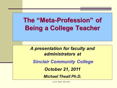 "The ""Meta-Profession"" of Being a College Teacher (C) M. Theall SCC 2011 A presentation for faculty and administrators at Sinclair Community College October."