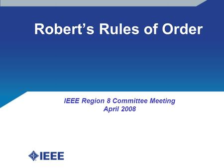 Robert's Rules of Order IEEE Region 8 Committee Meeting April 2008.