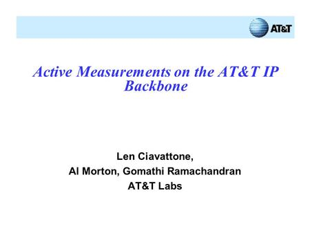 Active Measurements on the AT&T IP Backbone Len Ciavattone, Al Morton, Gomathi Ramachandran AT&T Labs.