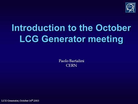 LCG Generator, October 16 th 2003 Introduction to the October LCG Generator meeting Paolo Bartalini CERN.