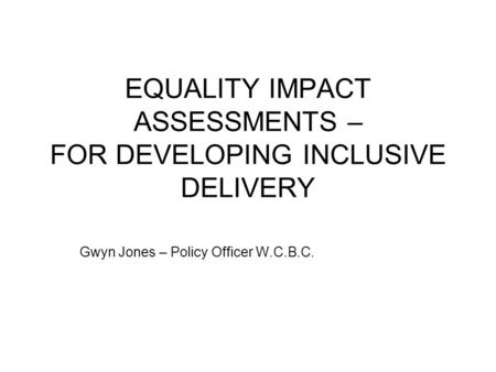 EQUALITY IMPACT ASSESSMENTS – FOR DEVELOPING INCLUSIVE DELIVERY Gwyn Jones – Policy Officer W.C.B.C.
