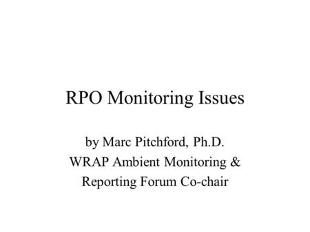 RPO Monitoring Issues by Marc Pitchford, Ph.D. WRAP Ambient Monitoring & Reporting Forum Co-chair.