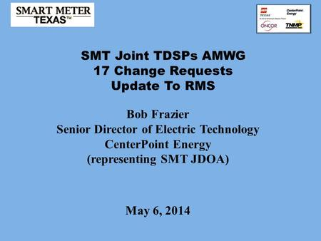 SMT Joint TDSPs AMWG 17 Change Requests Update To RMS May 6, 2014 Bob Frazier Senior Director of Electric Technology CenterPoint Energy (representing SMT.