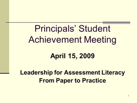 1 Principals' Student Achievement Meeting April 15, 2009 Leadership for Assessment Literacy From Paper to Practice.