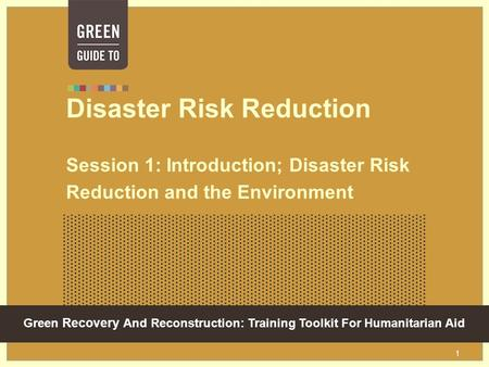 Green Recovery And Reconstruction: Training Toolkit For Humanitarian Aid 1 Disaster Risk Reduction Session 1: Introduction; Disaster Risk Reduction and.
