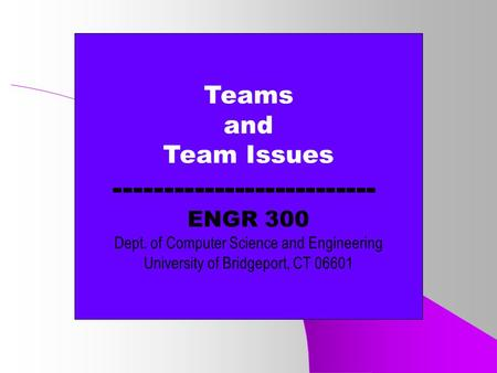 Teams and Team Issues -------------------------- ENGR 300 Dept. of Computer Science and Engineering University of Bridgeport, CT 06601.