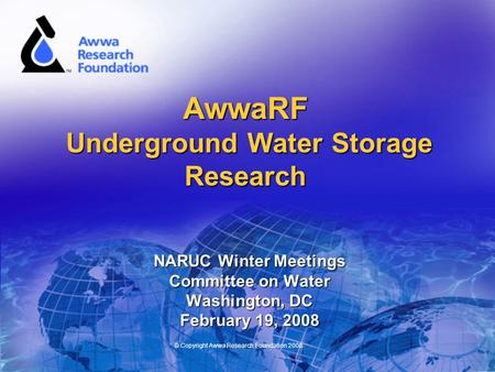 © Copyright Awwa Research Foundation 2008 AwwaRF Underground Water Storage Research NARUC Winter Meetings Committee on Water Washington, DC February 19,