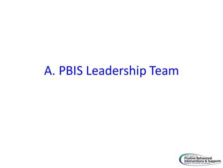 A. PBIS Leadership Team. Critical Elements PBIS Implementation Goal A. PBIS School wide Team 1. Team has administrative support. Administrator(s) attends.
