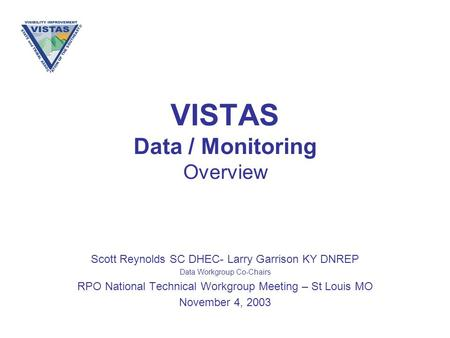 VISTAS Data / Monitoring Overview Scott Reynolds SC DHEC- Larry Garrison KY DNREP Data Workgroup Co-Chairs RPO National Technical Workgroup Meeting – St.