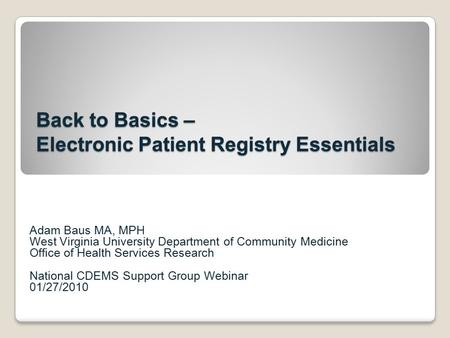 Back to Basics – Electronic Patient Registry Essentials Adam Baus MA, MPH West Virginia University Department of Community Medicine Office of Health Services.