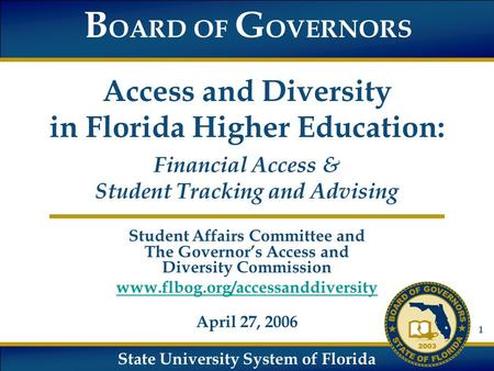 State University System of Florida B OARD OF G OVERNORS Access and Diversity in Florida Higher Education: Financial Access & Student Tracking and Advising.