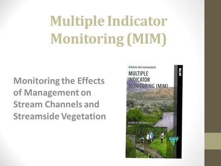 Multiple Indicator Monitoring (MIM) Monitoring the Effects of Management on Stream Channels and Streamside Vegetation.