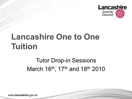 Lancashire One to One Tuition Tutor Drop-in Sessions March 16 th, 17 th and 18 th 2010.