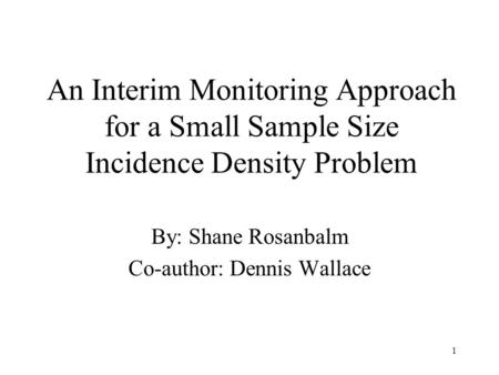 1 An Interim Monitoring Approach for a Small Sample Size Incidence Density Problem By: Shane Rosanbalm Co-author: Dennis Wallace.