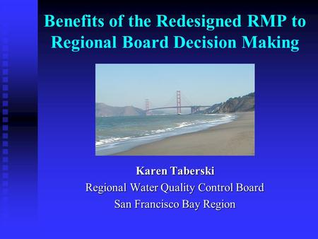 Benefits of the Redesigned RMP to Regional Board Decision Making Karen Taberski Regional Water Quality Control Board San Francisco Bay Region.