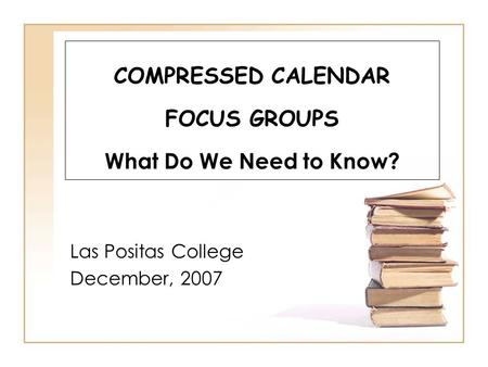 COMPRESSED CALENDAR FOCUS GROUPS What Do We Need to Know? Las Positas College December, 2007.