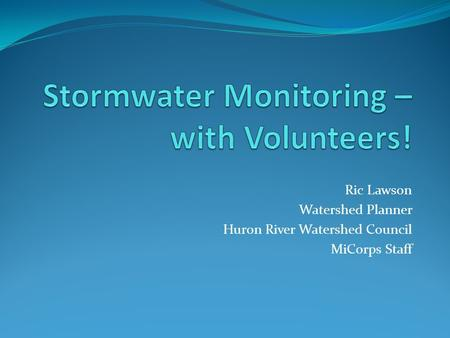 Ric Lawson Watershed Planner Huron River Watershed Council MiCorps Staff.