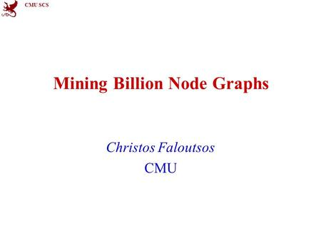 CMU SCS Mining Billion Node Graphs Christos Faloutsos CMU.