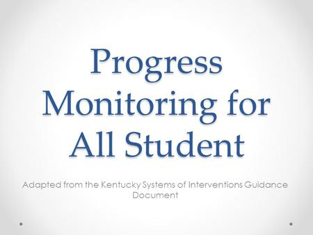 Progress Monitoring for All Student Adapted from the Kentucky Systems of Interventions Guidance Document.