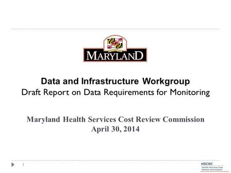 1 Maryland Health Services Cost Review Commission April 30, 2014 Data and Infrastructure Workgroup Draft Report on Data Requirements for Monitoring.