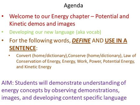 Agenda Welcome to our Energy chapter – Potential and Kinetic demos and images Developing our new language (aka vocab) For the following words, DEFINE AND.