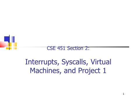 1 CSE 451 Section 2: Interrupts, Syscalls, Virtual Machines, and Project 1.