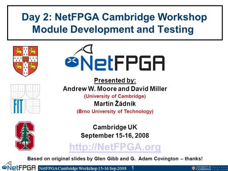NetFPGA Cambridge Workshop 15-16 Sep 2008 1 Day 2: NetFPGA Cambridge Workshop Module Development and Testing Presented by: Andrew W. Moore and David Miller.