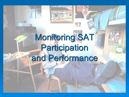 Monitoring SAT Participation and Performance. SAT/ACT Performance Targets Combined Critical Reading, Mathematics, and Writing SAT Score Targets 2006200720082009201020112012.