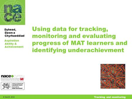 © NACE 2012 Aspiration Ability & Achievement Dyhead, Dawn a Chyrhaeddiad Tracking and monitoring Using data for tracking, monitoring and evaluating progress.