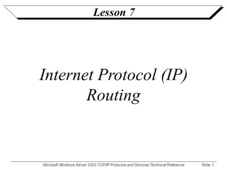 Microsoft Windows Server 2003 TCP/IP Protocols and Services Technical Reference Slide: 1 Lesson 7 Internet Protocol (IP) Routing.